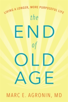 The End of Old Age : Living a Longer, More Purposeful Life, Hardback Book