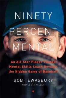 Ninety Percent Mental : An All-Star Player Turned Mental Skills Coach Reveals the Hidden Game of Baseball, Hardback Book