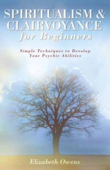 Spiritualism and Clairvoyance for Beginners : Simple Techniques to Develop Your Psychic Abilities, Paperback Book