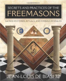 Secrets & Practices of the Freemasons : Sacred Mysteries, Rituals and Symbols Revealed, Paperback Book