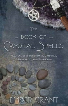 The Book of Crystal Spells : Magical Uses for Stones, Crystals, Minerals ...and Even Sand, Paperback / softback Book
