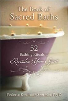 The Book of Sacred Baths : 52 Bathing Rituals to Revitalize Your Spirit, Paperback Book