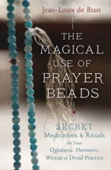 Magical Use of Prayer Beads : Secret Meditations and Rituals for Your Qabalistic, Hermetic, Wiccan or Druid Practice, Paperback Book