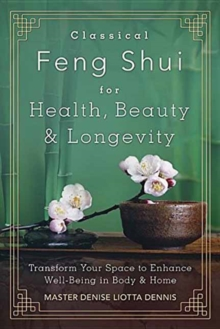 Classical Feng Shui for Health, Beauty and Longevity : Transform Your Space to Enhance Well-Being in Body and Home, Paperback Book