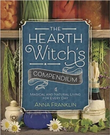 The Hearth Witch's Compendium : Magical and Natural Living for Every Day, Paperback / softback Book