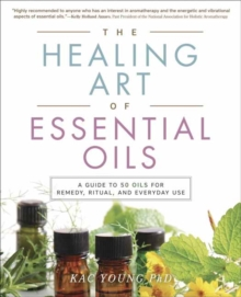 The Healing Art of Essential Oils : A Guide to 50 Oils for Remedy, Ritual, and Everyday Use, Paperback Book