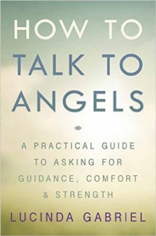How to Talk to Angels : A Practical Guide to Asking for Guidance, Comfort and Strength, Paperback Book
