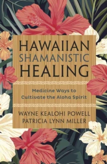 Hawaiian Shamanistic Healing : Medicine Ways to Cultivate the Aloha Spirit, Paperback Book