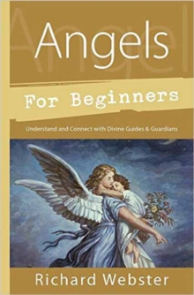 Angels for Beginners : Understand and Connect with Divine Guides and Guardians, Paperback / softback Book