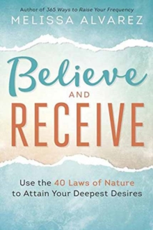 Believe & Receive : Use the 40 Laws of Nature to Attain Your Deepest Desires, Paperback Book