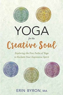 Yoga for the Creative Soul : Exploring the Five Paths of Yoga to Reclaim Your Expressive Spirit, Paperback Book