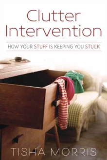 Clutter Intervention : How Your Stuff is Keeping You Stuck, Paperback Book