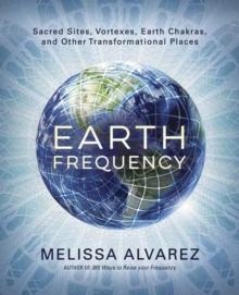 Earth Frequency : Sacred Sites, Vortexes, Earth Chakras, and Other Transformational Places, Paperback / softback Book