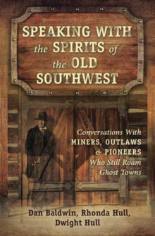 Speaking With the Spirits of the Old Southwest : Conversations with Miners, Outlaws and Pioneers Who Still Roam Ghost Towns, Paperback Book