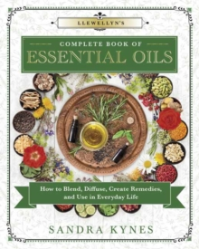 Llewellyn's Complete Book of Essential Oils : How to Blend, Diffuse, Create Remedies, and Use in Everyday Life, Paperback / softback Book