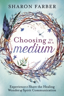 Choosing to be a Medium : Experience and Share the Healing Wonder of Spirit Communication, Paperback / softback Book