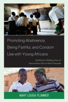 Promoting Abstinence, Being Faithful, and Condom Use with Young Africans : Qualitative Findings from an Intervention Trial in Rural Tanzania, Paperback Book