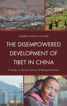 The Disempowered Development of Tibet in China : A Study in the Economics of Marginalization, Hardback Book