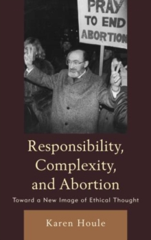 Responsibility, Complexity, and Abortion : Toward a New Image of Ethical Thought, Hardback Book