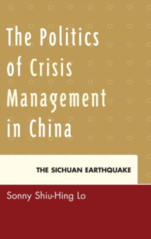 The Politics of Crisis Management in China : The Sichuan Earthquake, Hardback Book