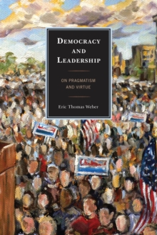 Democracy and Leadership : On Pragmatism and Virtue, Paperback Book