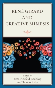 Rene Girard and Creative Mimesis : The Emergence of Caring, Consciousness, and Creativity, Hardback Book