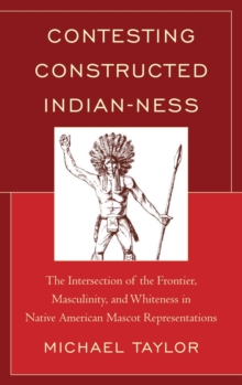 Contesting Constructed Indian-ness : The Intersection of the Frontier, Masculinity, and Whiteness in Native American Mascot Representations, EPUB eBook
