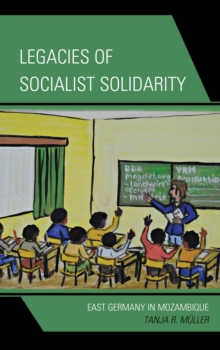 Legacies of Socialist Solidarity : East Germany in Mozambique, Hardback Book