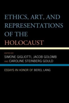 Ethics, Art, and Representations of the Holocaust : Essays in Honor of Berel Lang, Hardback Book
