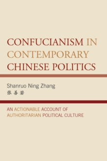 Confucianism in Contemporary Chinese Politics : An Actionable Account of Authoritarian Political Culture, Hardback Book