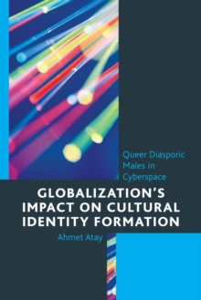 Globalization's Impact on Cultural Identity Formation : Queer Diasporic Males in Cyberspace, EPUB eBook