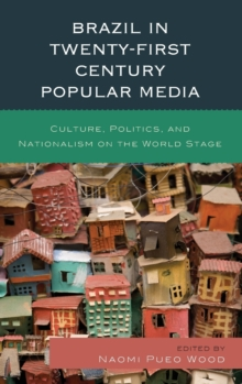 Brazil in Twenty-First Century Popular Media : Culture, Politics, and Nationalism on the World Stage, Hardback Book