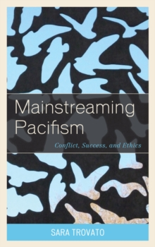 Mainstreaming Pacifism : Conflict, Success, and Ethics, Hardback Book