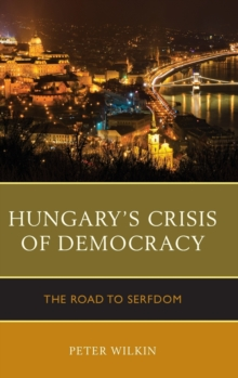 Hungary's Crisis of Democracy : The Road to Serfdom, Hardback Book