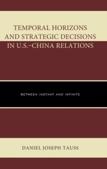 Temporal Horizons and Strategic Decisions in U.S.-China Relations : Between Instant and Infinite, Hardback Book