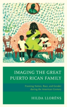 Imaging The Great Puerto Rican Family : Framing Nation, Race, and Gender during the American Century, Hardback Book