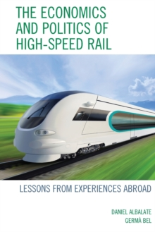 The Economics and Politics of High-Speed Rail : Lessons from Experiences Abroad, Paperback Book