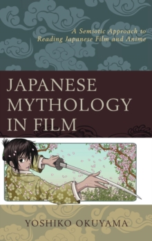 Japanese Mythology in Film : A Semiotic Approach to Reading Japanese Film and Anime, Hardback Book