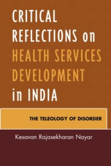 Critical Reflections on Health Services Development in India : The Teleology of Disorder, Hardback Book