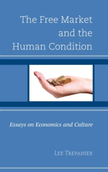 The Free Market and the Human Condition : Essays on Economics and Culture, Hardback Book