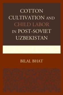 Cotton Cultivation and Child Labor in Post-Soviet Uzbekistan, Hardback Book