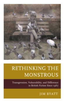 Rethinking the Monstrous : Transgression, Vulnerability, and Difference in British Fiction Since 1967, Hardback Book