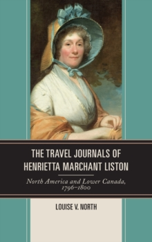 The Travel Journals of Henrietta Marchant Liston : North America and Lower Canada, 1796-1800, Hardback Book
