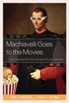 Machiavelli Goes to the Movies : Understanding the Prince Through Television and Film, Paperback Book