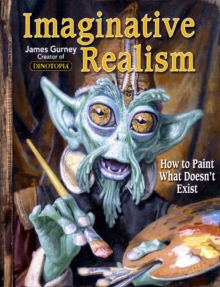 Imaginative Realism : How to Paint What Doesn't Exist, Paperback / softback Book