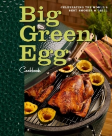 Big Green Egg Cookbook : Celebrating the Ultimate Cooking Experience, Hardback Book