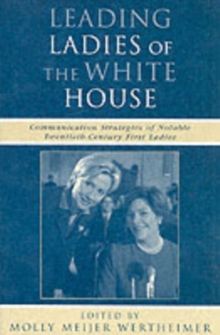 Leading Ladies of the White House : Communication Strategies of Notable Twentieth-Century First Ladies, Paperback Book