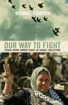 Our Way to Fight : Peace-Work Under Siege in Israel-Palestine, Paperback / softback Book