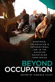Beyond Occupation : Apartheid, Colonialism and International Law in the Occupied Palestinian Territories, Paperback / softback Book