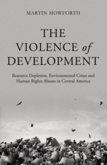 The Violence of Development : Resource Depletion, Environmental Crises and Human Rights Abuses in Central America, Paperback Book